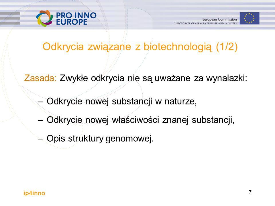 ip4inno 7 Odkrycia związane z biotechnologią (1/2) Zasada: Zwykłe odkrycia nie są uważane za wynalazki: –Odkrycie nowej substancji w naturze, –Odkrycie nowej właściwości znanej substancji, –Opis struktury genomowej.
