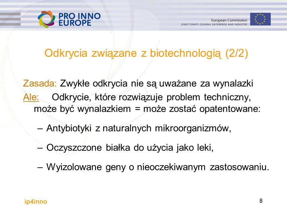 ip4inno 8 Odkrycia związane z biotechnologią (2/2) Zasada: Zwykłe odkrycia nie są uważane za wynalazki Ale: Odkrycie, które rozwiązuje problem techniczny, może być wynalazkiem = może zostać opatentowane: –Antybiotyki z naturalnych mikroorganizmów, –Oczyszczone białka do użycia jako leki, –Wyizolowane geny o nieoczekiwanym zastosowaniu.