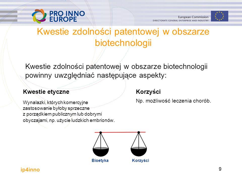 ip4inno 9 Kwestie zdolności patentowej w obszarze biotechnologii Kwestie etyczne Wynalazki, których komercyjne zastosowanie byłoby sprzeczne z porządkiem publicznym lub dobrymi obyczajami, np.