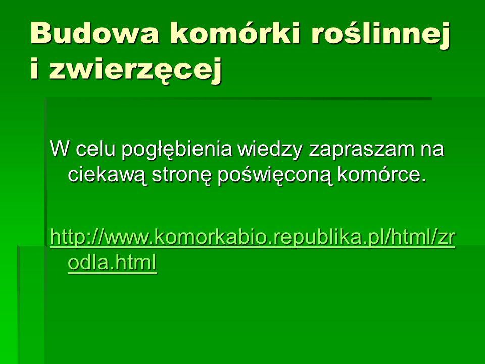 Budowa komórki roślinnej i zwierzęcej W celu pogłębienia wiedzy zapraszam na ciekawą stronę poświęconą komórce. http://www.komorkabio.republika.pl/htm