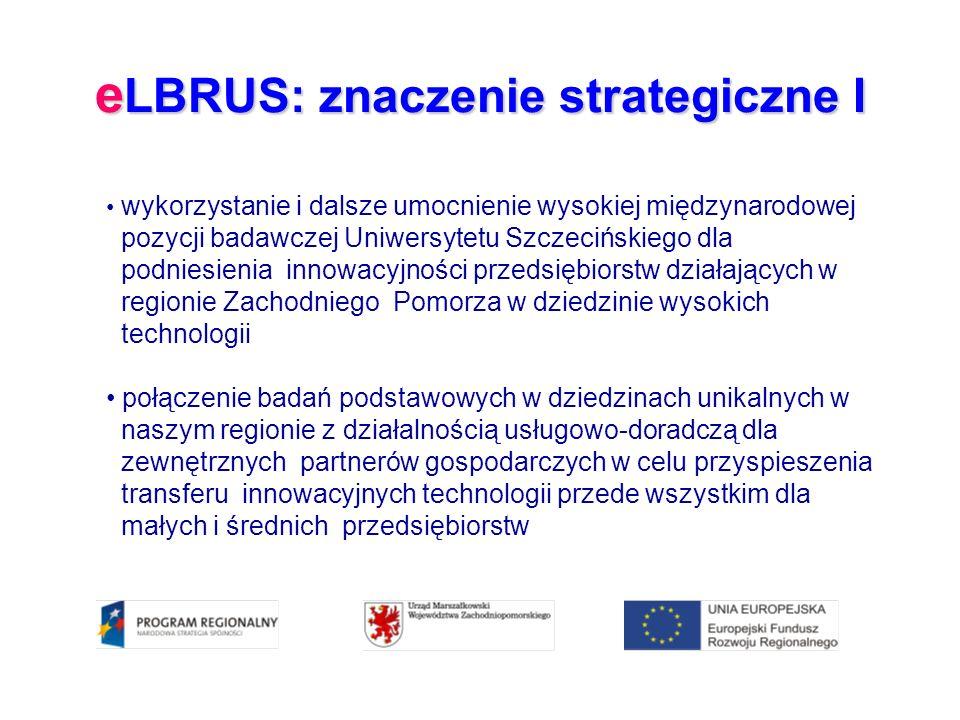 e LBRUS: znaczenie strategiczne I wykorzystanie i dalsze umocnienie wysokiej międzynarodowej pozycji badawczej Uniwersytetu Szczecińskiego dla podniesienia innowacyjności przedsiębiorstw działających w regionie Zachodniego Pomorza w dziedzinie wysokich technologii połączenie badań podstawowych w dziedzinach unikalnych w naszym regionie z działalnością usługowo-doradczą dla zewnętrznych partnerów gospodarczych w celu przyspieszenia transferu innowacyjnych technologii przede wszystkim dla małych i średnich przedsiębiorstw