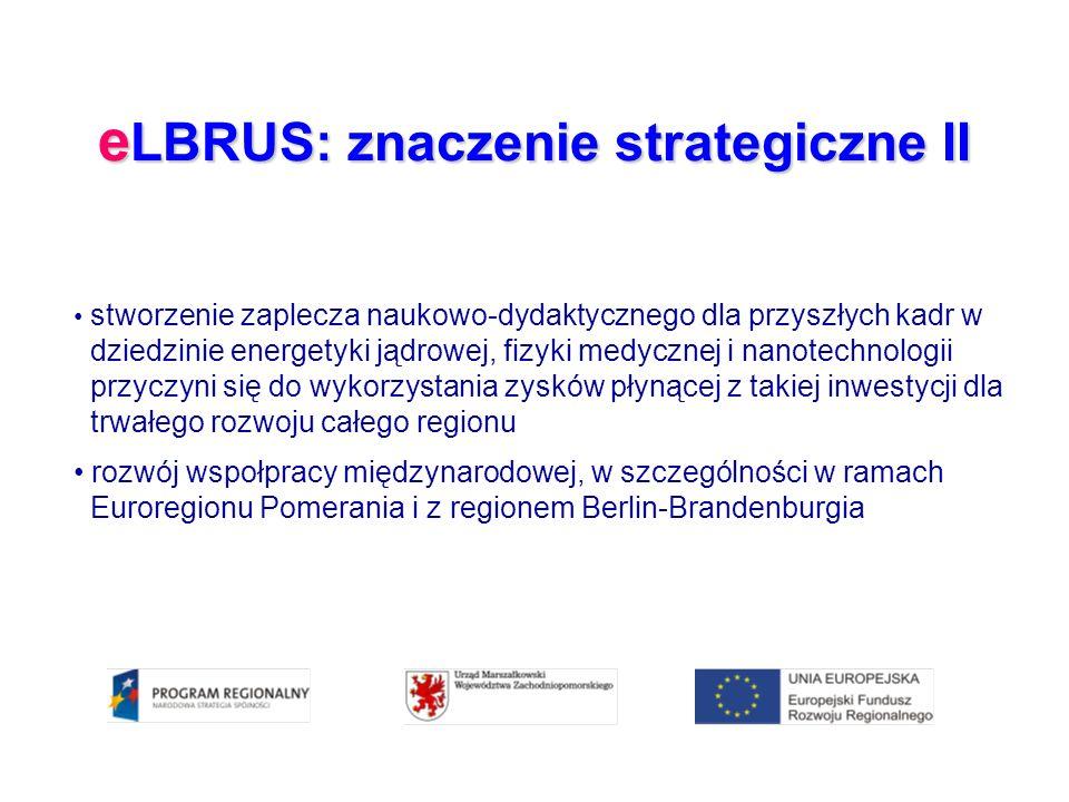e LBRUS: znaczenie strategiczne II stworzenie zaplecza naukowo-dydaktycznego dla przyszłych kadr w dziedzinie energetyki jądrowej, fizyki medycznej i nanotechnologii przyczyni się do wykorzystania zysków płynącej z takiej inwestycji dla trwałego rozwoju całego regionu rozwój wspołpracy międzynarodowej, w szczególności w ramach Euroregionu Pomerania i z regionem Berlin-Brandenburgia