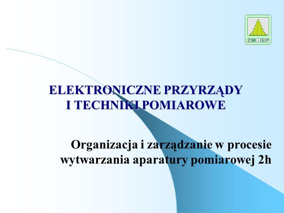 ELEKTRONICZNE PRZYRZĄDY I TECHNIKI POMIAROWE Organizacja i zarządzanie w procesie wytwarzania aparatury pomiarowej 2h