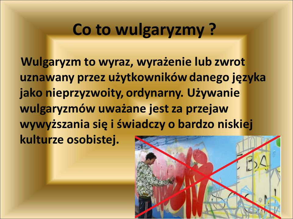 Co to wulgaryzmy ? Wulgaryzm to wyraz, wyrażenie lub zwrot uznawany przez użytkowników danego języka jako nieprzyzwoity, ordynarny. Używanie wulgaryzm