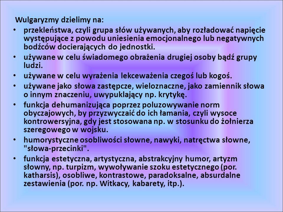 Wulgaryzmy dzielimy na: przekleństwa, czyli grupa słów używanych, aby rozładować napięcie występujące z powodu uniesienia emocjonalnego lub negatywnyc