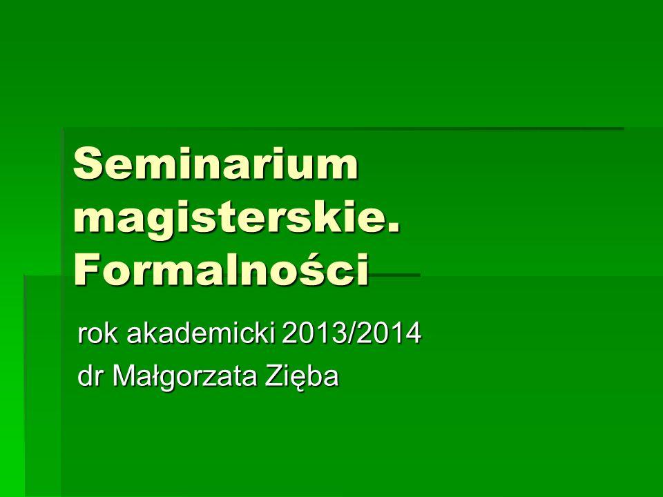 Seminarium magisterskie. Formalności rok akademicki 2013/2014 dr Małgorzata Zięba