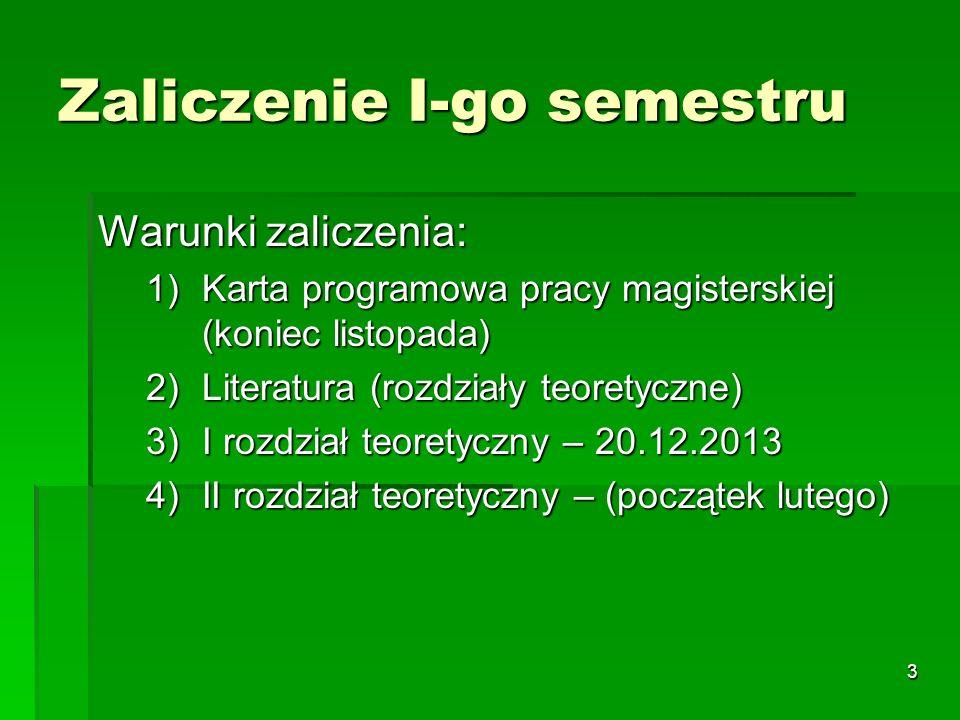 3 Zaliczenie I-go semestru Warunki zaliczenia: 1)Karta programowa pracy magisterskiej (koniec listopada) 2)Literatura (rozdziały teoretyczne) 3)I rozdział teoretyczny – 20.12.2013 4)II rozdział teoretyczny – (początek lutego)