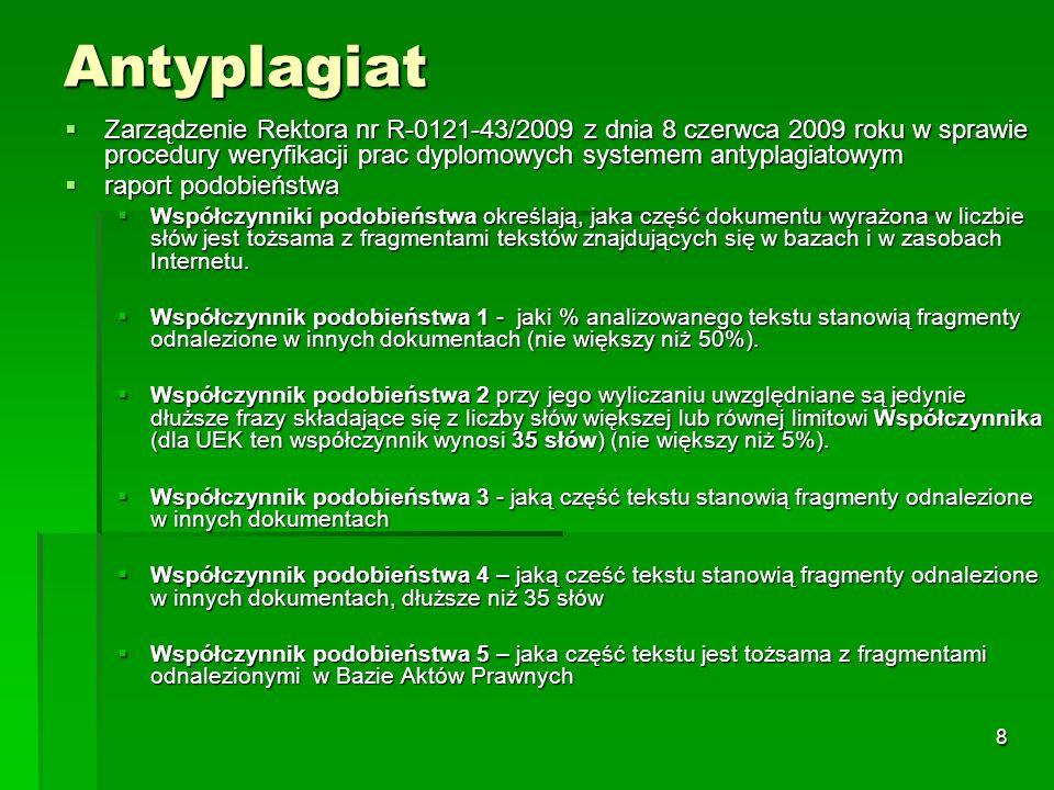 8 Antyplagiat  Zarządzenie Rektora nr R-0121-43/2009 z dnia 8 czerwca 2009 roku w sprawie procedury weryfikacji prac dyplomowych systemem antyplagiatowym  raport podobieństwa  Współczynniki podobieństwa określają, jaka część dokumentu wyrażona w liczbie słów jest tożsama z fragmentami tekstów znajdujących się w bazach i w zasobach Internetu.