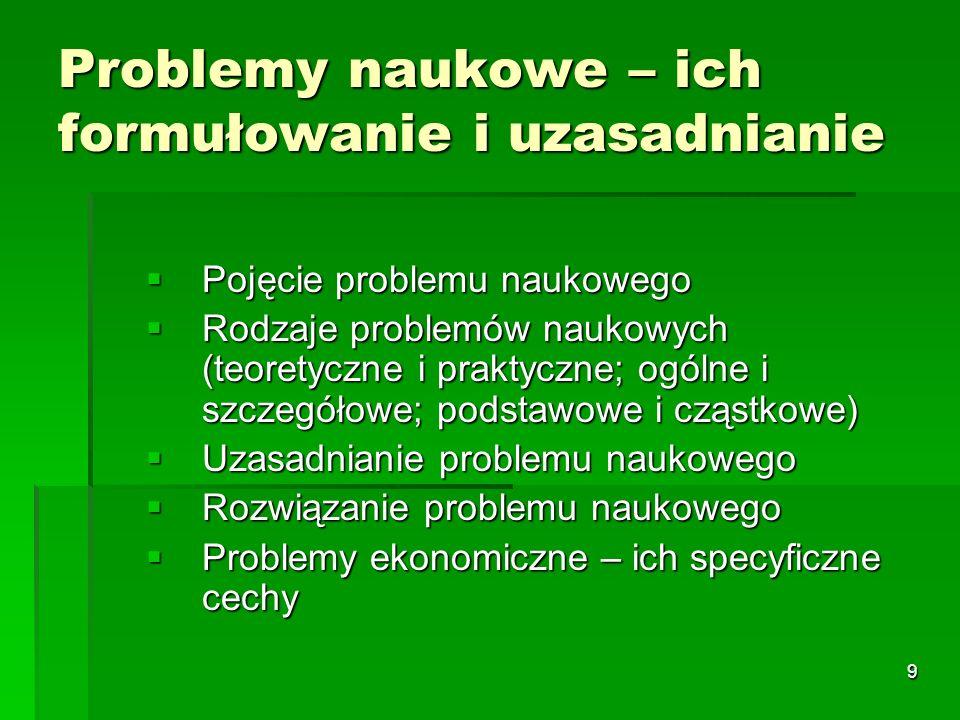 9 Problemy naukowe – ich formułowanie i uzasadnianie  Pojęcie problemu naukowego  Rodzaje problemów naukowych (teoretyczne i praktyczne; ogólne i szczegółowe; podstawowe i cząstkowe)  Uzasadnianie problemu naukowego  Rozwiązanie problemu naukowego  Problemy ekonomiczne – ich specyficzne cechy