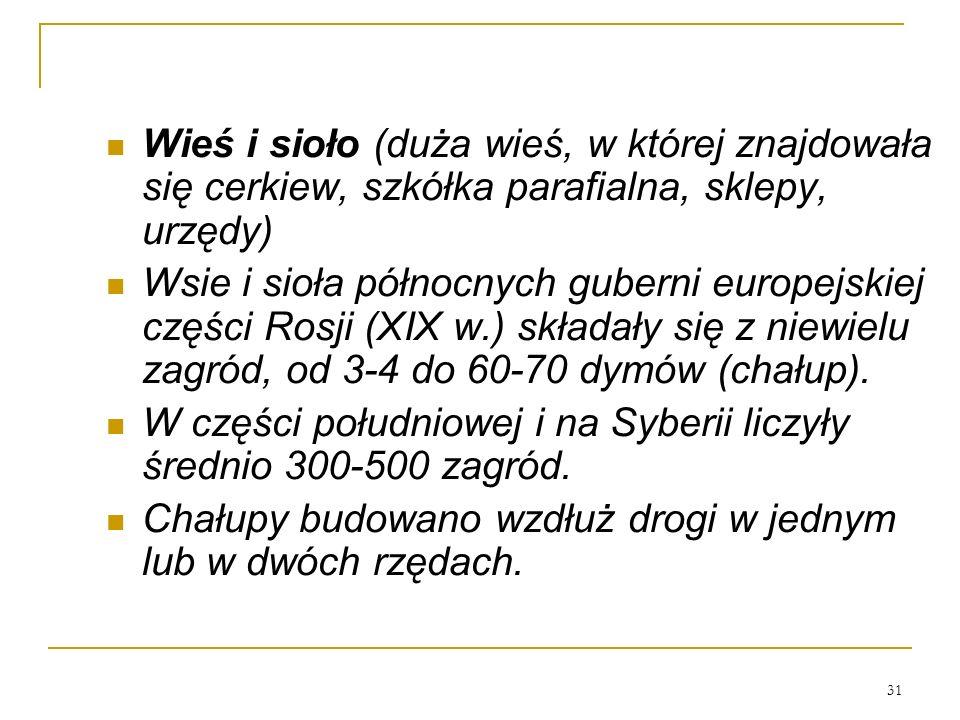 31 Wieś i sioło (duża wieś, w której znajdowała się cerkiew, szkółka parafialna, sklepy, urzędy) Wsie i sioła północnych guberni europejskiej części Rosji (XIX w.) składały się z niewielu zagród, od 3-4 do 60-70 dymów (chałup).