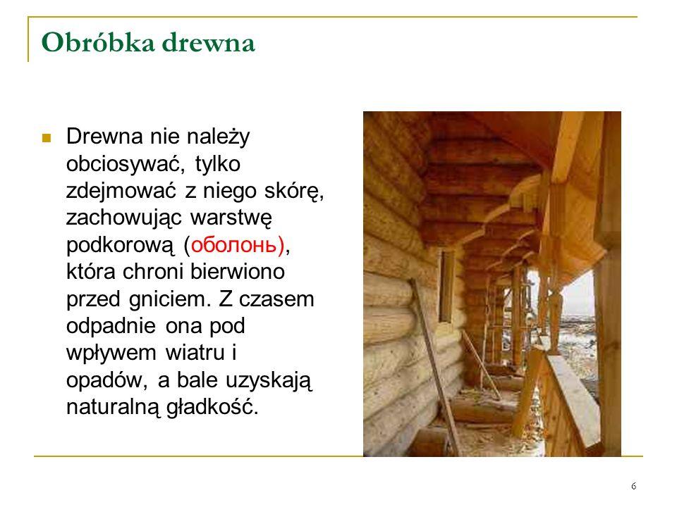 Obróbka drewna Drewna nie należy obciosywać, tylko zdejmować z niego skórę, zachowując warstwę podkorową (оболонь), która chroni bierwiono przed gniciem.