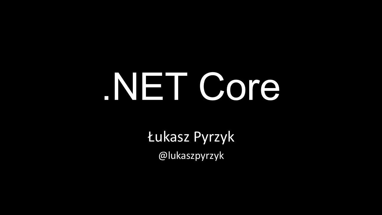 .NET Core Łukasz Pyrzyk @lukaszpyrzyk