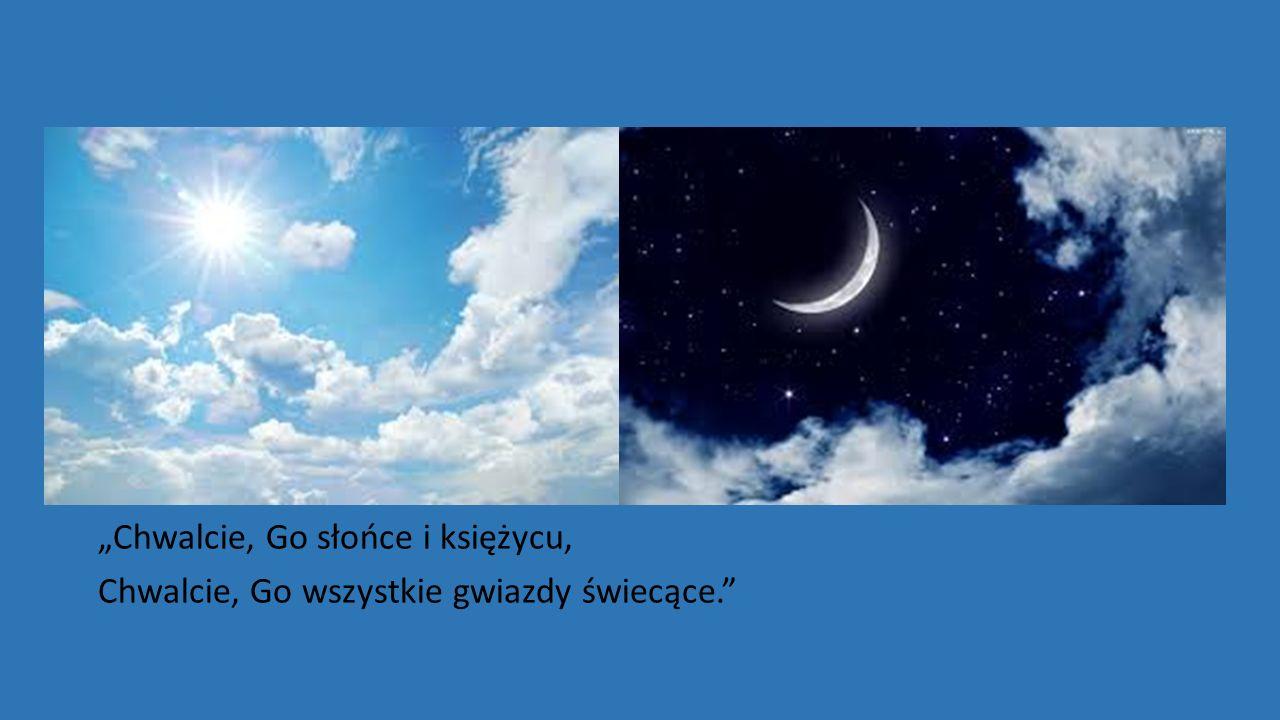 """""""Chwalcie, Go słońce i księżycu, Chwalcie, Go wszystkie gwiazdy świecące."""