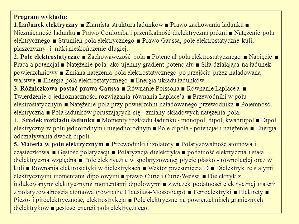 Program wykładu: 1.Ładunek elektryczny ■ Ziarnista struktura ładunków ■ Prawo zachowania ładunku ■ Niezmienność ładunku ■ Prawo Coulomba i przenikalność dielektryczna próżni ■ Natężenie pola elektrycznego ■ Strumień pola elektrycznego ■ Prawo Gaussa, pole elektrostatyczne kuli, płaszczyzny i nitki nieskończenie długiej.