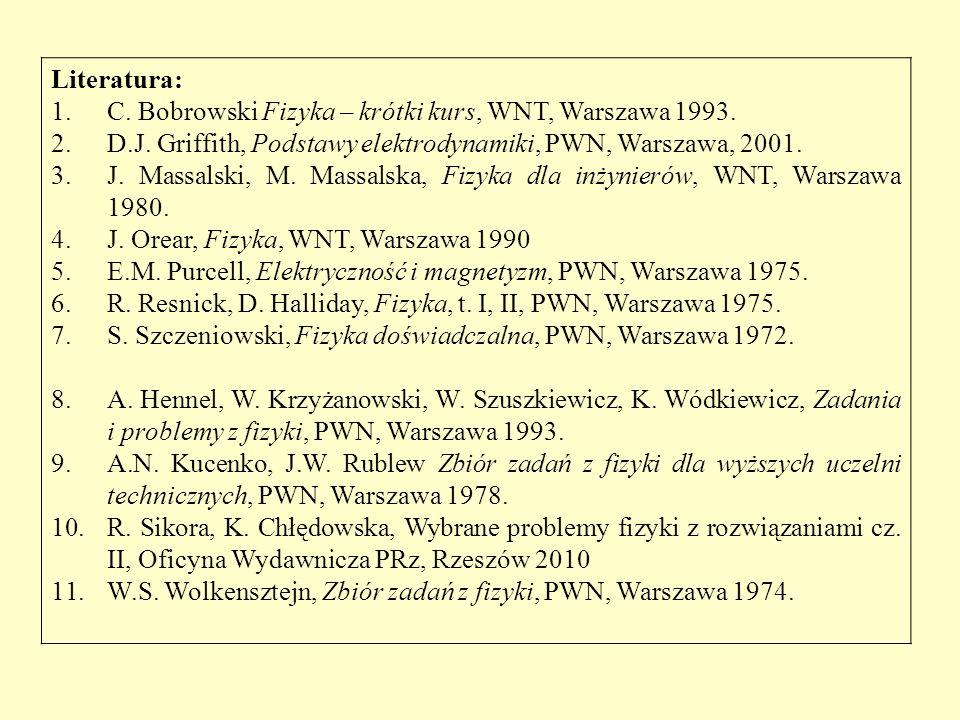 Literatura: 1.C. Bobrowski Fizyka – krótki kurs, WNT, Warszawa 1993. 2.D.J. Griffith, Podstawy elektrodynamiki, PWN, Warszawa, 2001. 3.J. Massalski, M