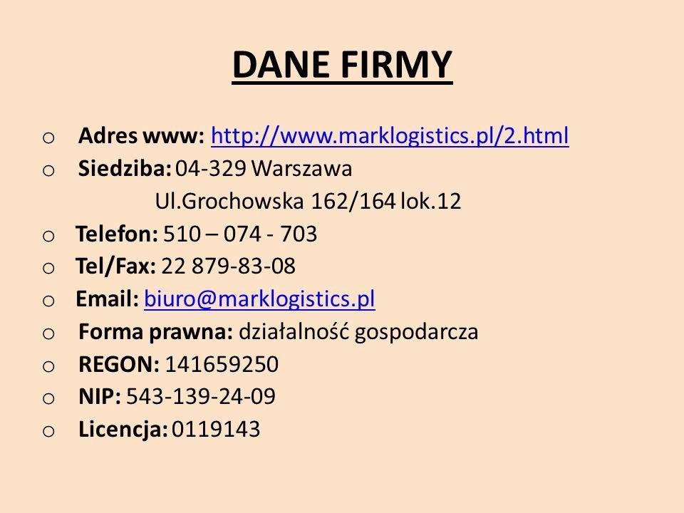 DANE FIRMY o Adres www: http://www.marklogistics.pl/2.htmlhttp://www.marklogistics.pl/2.html o Siedziba: 04-329 Warszawa Ul.Grochowska 162/164 lok.12 o Telefon: 510 – 074 - 703 o Tel/Fax: 22 879-83-08 o Email: biuro@marklogistics.plbiuro@marklogistics.pl o Forma prawna: działalność gospodarcza o REGON: 141659250 o NIP: 543-139-24-09 o Licencja: 0119143