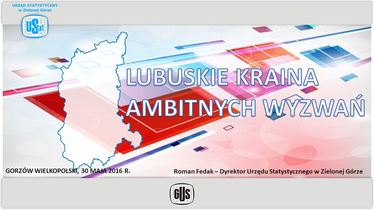 Roman Fedak – Dyrektor Urzędu Statystycznego w Zielonej Górze GORZÓW WIELKOPOLSKI, 30 MAJA 2016 R.