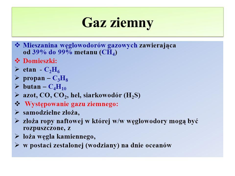 Gaz ziemny  Mieszanina węglowodorów gazowych zawierająca od 39% do 99% metanu (CH 4 )  Domieszki:  etan - C 2 H 6  propan – C 3 H 8  butan – C 4 H 10  azot, CO, CO 2, hel, siarkowodór (H 2 S)  Występowanie gazu ziemnego:  samodzielne złoża,  złoża ropy naftowej w której w/w węglowodory mogą być rozpuszczone, z  łoża węgla kamiennego,  w postaci zestalonej (wodziany) na dnie oceanów