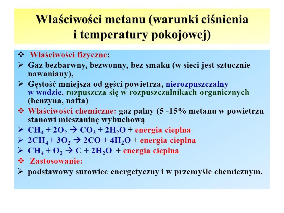Właściwości metanu (warunki ciśnienia i temperatury pokojowej)  Właściwości fizyczne:  Gaz bezbarwny, bezwonny, bez smaku (w sieci jest sztucznie nawaniany),  Gęstość mniejsza od gęści powietrza, nierozpuszczalny w wodzie, rozpuszcza się w rozpuszczalnikach organicznych (benzyna, nafta)  Właściwości chemiczne: gaz palny (5 -15% metanu w powietrzu stanowi mieszaninę wybuchową  CH 4 + 2O 2  CO 2 + 2H 2 O + energia cieplna  2CH 4 + 3O 2  2CO + 4H 2 O + energia cieplna  CH 4 + O 2  C + 2H 2 O + energia cieplna  Zastosowanie:  podstawowy surowiec energetyczny i w przemyśle chemicznym.