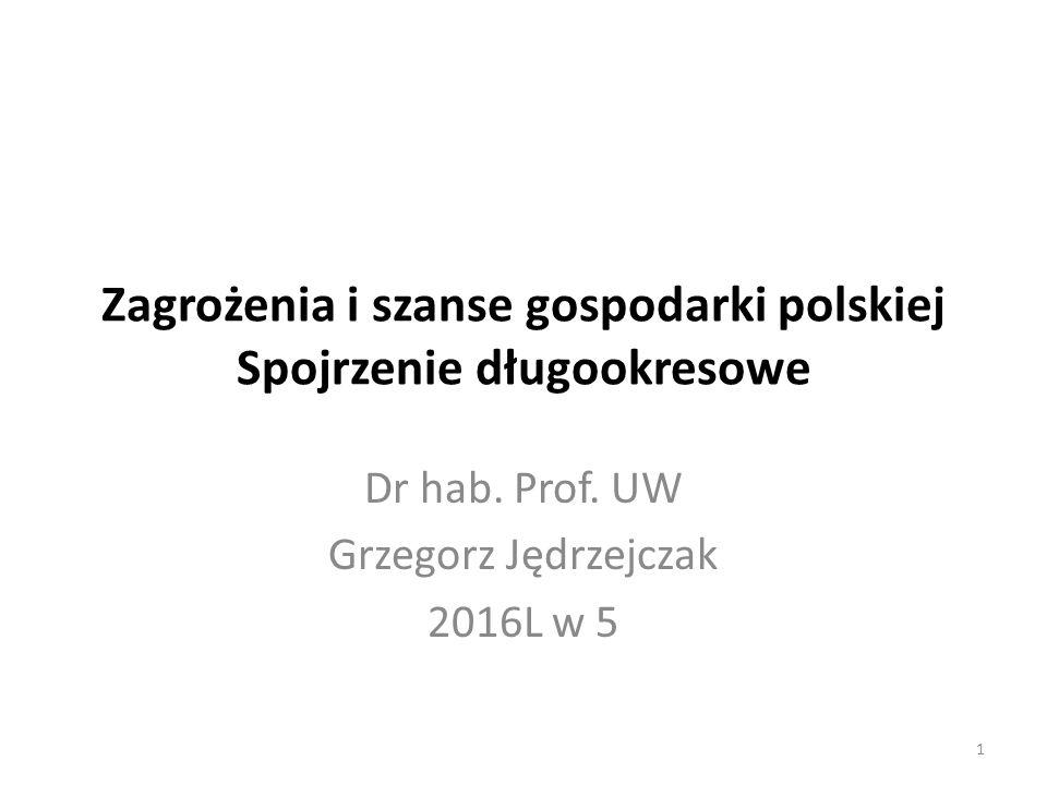 Zagrożenia i szanse gospodarki polskiej Spojrzenie długookresowe Dr hab. Prof. UW Grzegorz Jędrzejczak 2016L w 5 1
