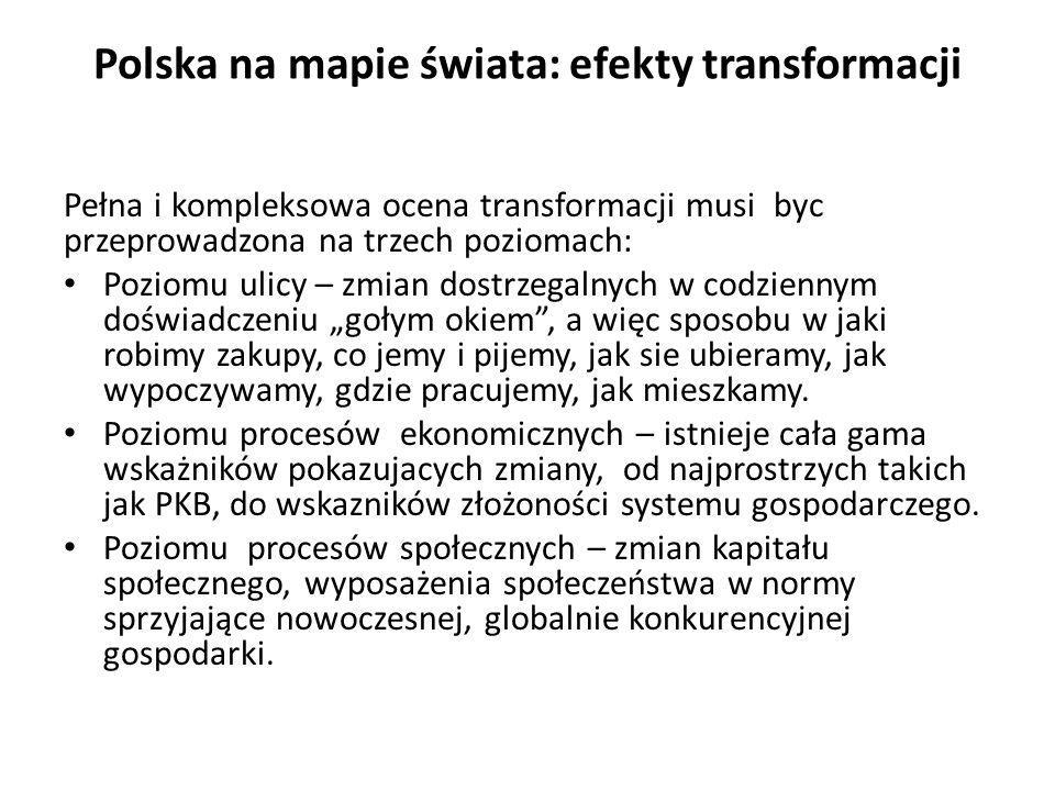 """Polska na mapie świata: efekty transformacji Pełna i kompleksowa ocena transformacji musi byc przeprowadzona na trzech poziomach: Poziomu ulicy – zmian dostrzegalnych w codziennym doświadczeniu """"gołym okiem , a więc sposobu w jaki robimy zakupy, co jemy i pijemy, jak sie ubieramy, jak wypoczywamy, gdzie pracujemy, jak mieszkamy."""