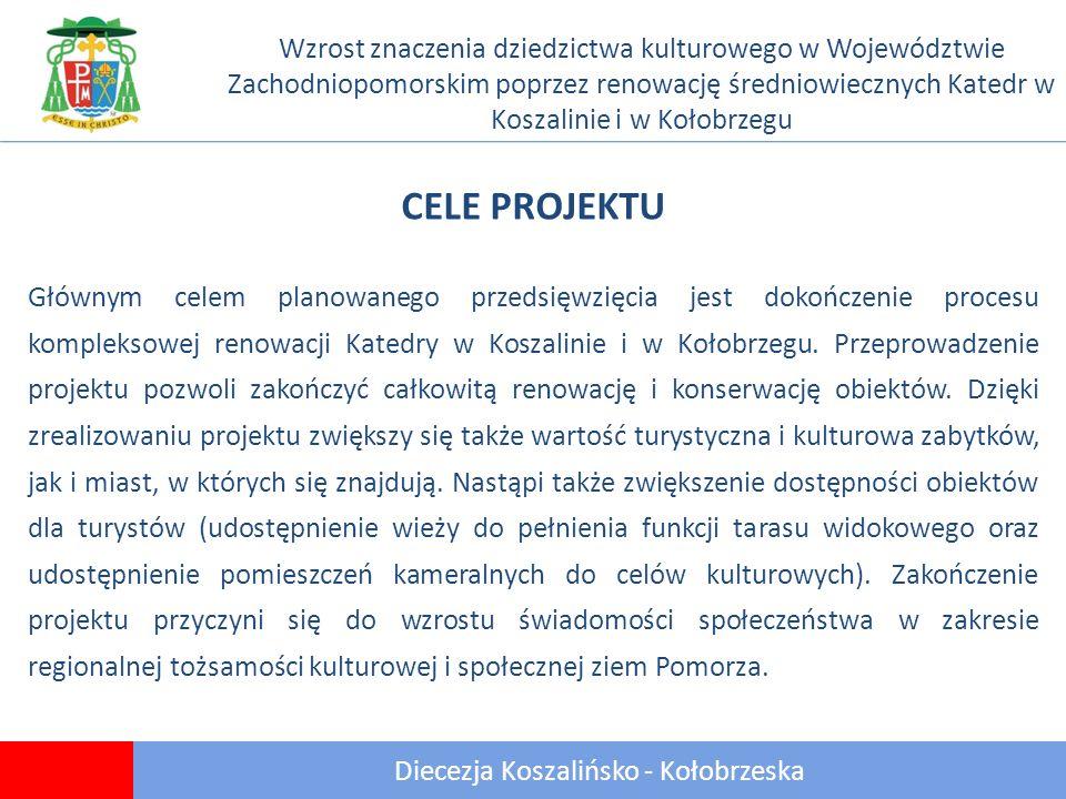 Diecezja Koszalińsko - Kołobrzeska Wzrost znaczenia dziedzictwa kulturowego w Województwie Zachodniopomorskim poprzez renowację średniowiecznych Katedr w Koszalinie i w Kołobrzegu Głównym celem planowanego przedsięwzięcia jest dokończenie procesu kompleksowej renowacji Katedry w Koszalinie i w Kołobrzegu.