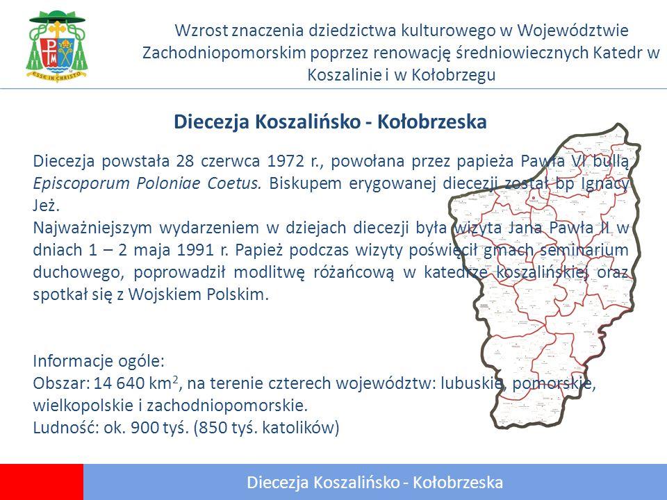 3 Diecezja Koszalińsko - Kołobrzeska Wzrost znaczenia dziedzictwa kulturowego w Województwie Zachodniopomorskim poprzez renowację średniowiecznych Katedr w Koszalinie i w Kołobrzegu Diecezja Koszalińsko - Kołobrzeska Diecezja powstała 28 czerwca 1972 r., powołana przez papieża Pawła VI bullą Episcoporum Poloniae Coetus.