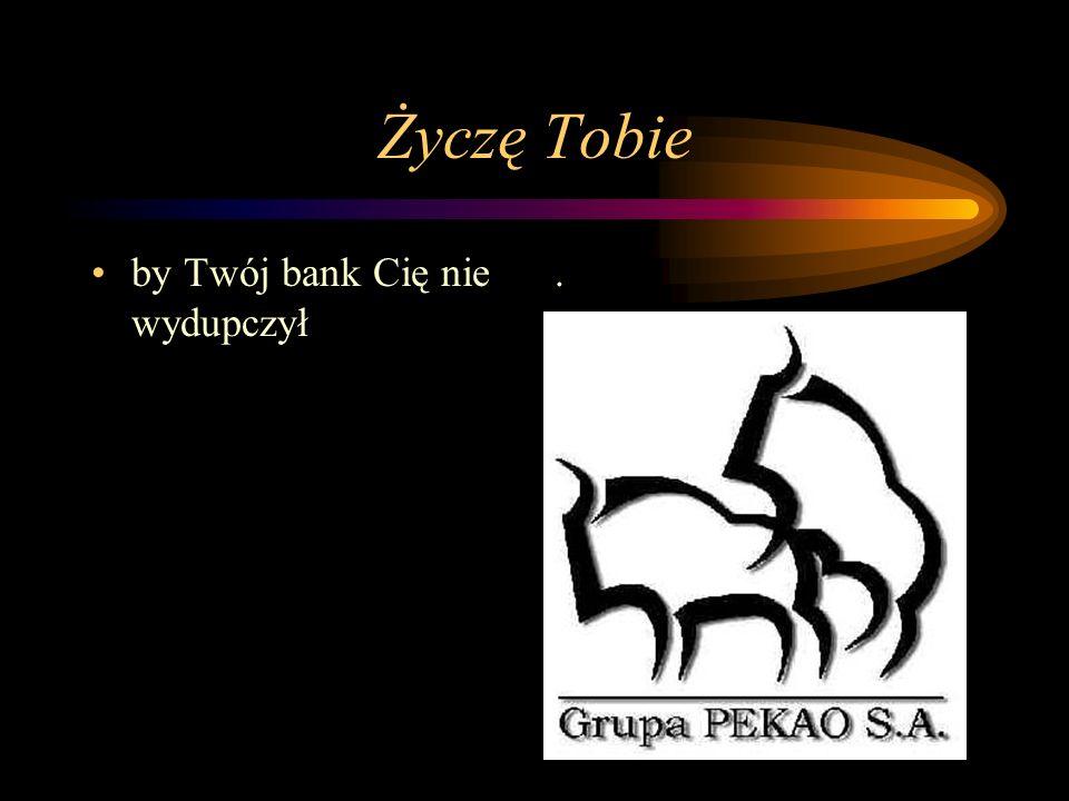 Życzę Tobie by Twój bank Cię nie wydupczył.