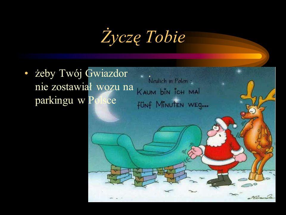 Życzę Tobie żeby Twój Gwiazdor nie zostawiał wozu na parkingu w Polsce.
