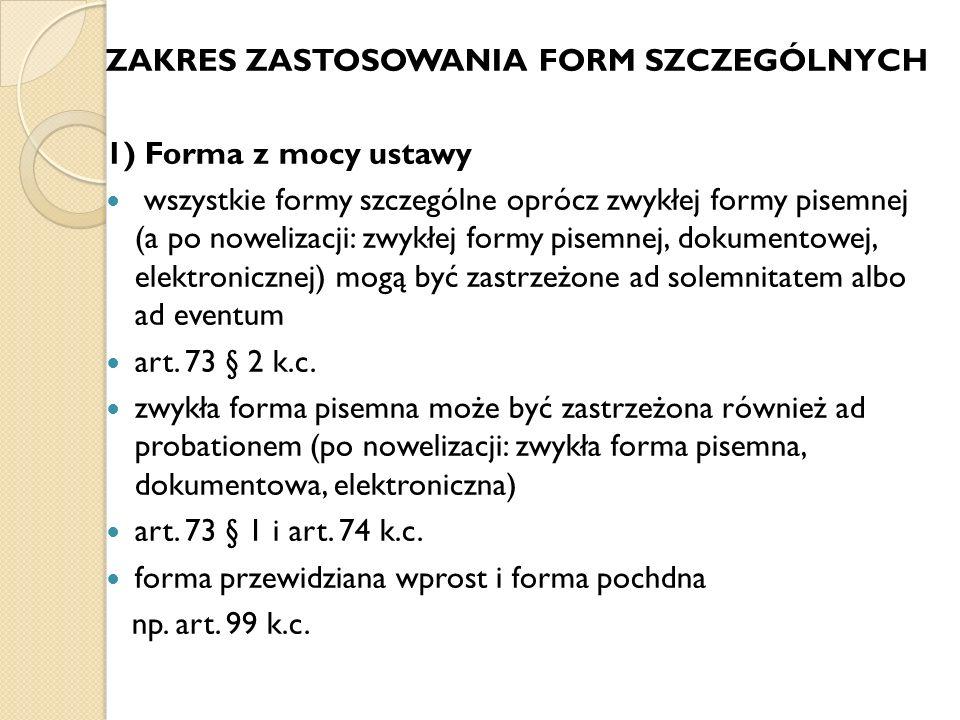 ZAKRES ZASTOSOWANIA FORM SZCZEGÓLNYCH 1) Forma z mocy ustawy wszystkie formy szczególne oprócz zwykłej formy pisemnej (a po nowelizacji: zwykłej formy pisemnej, dokumentowej, elektronicznej) mogą być zastrzeżone ad solemnitatem albo ad eventum art.