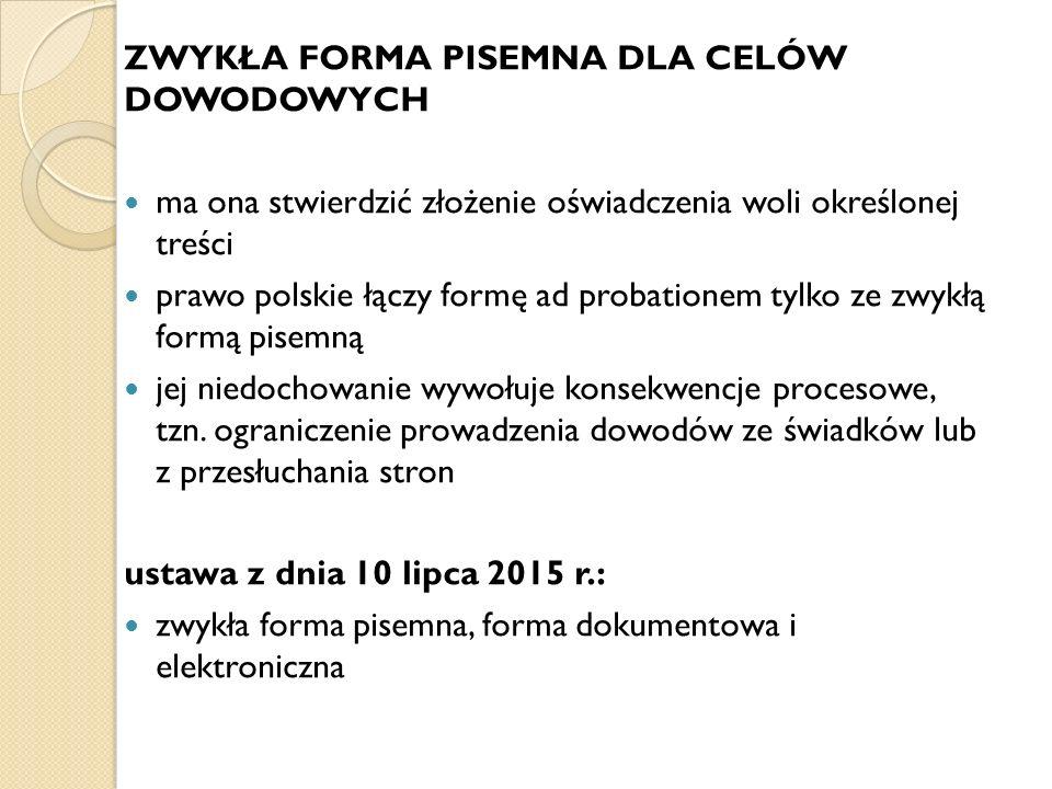 ZWYKŁA FORMA PISEMNA DLA CELÓW DOWODOWYCH ma ona stwierdzić złożenie oświadczenia woli określonej treści prawo polskie łączy formę ad probationem tylko ze zwykłą formą pisemną jej niedochowanie wywołuje konsekwencje procesowe, tzn.