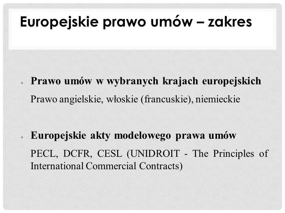 ● Prawo umów w wybranych krajach europejskich Prawo angielskie, włoskie (francuskie), niemieckie ● Europejskie akty modelowego prawa umów PECL, DCFR,