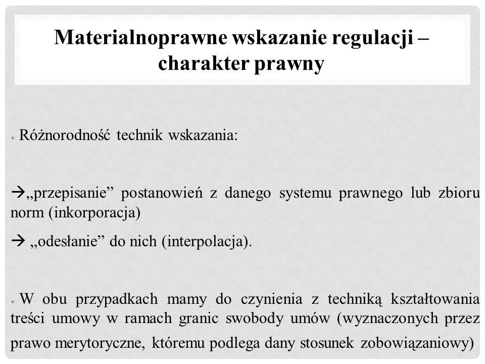 """Materialnoprawne wskazanie regulacji – charakter prawny ● Różnorodność technik wskazania:  """"przepisanie"""" postanowień z danego systemu prawnego lub zb"""