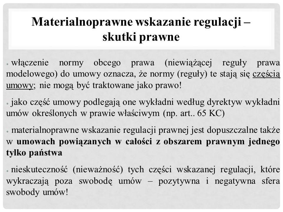 Materialnoprawne wskazanie regulacji – skutki prawne ● włączenie normy obcego prawa (niewiążącej reguły prawa modelowego) do umowy oznacza, że normy (