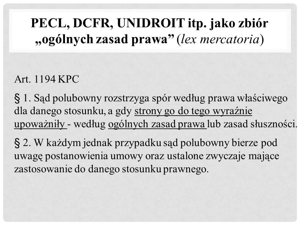 """PECL, DCFR, UNIDROIT itp. jako zbiór """"ogólnych zasad prawa"""" (lex mercatoria) Art. 1194 KPC § 1. Sąd polubowny rozstrzyga spór według prawa właściwego"""