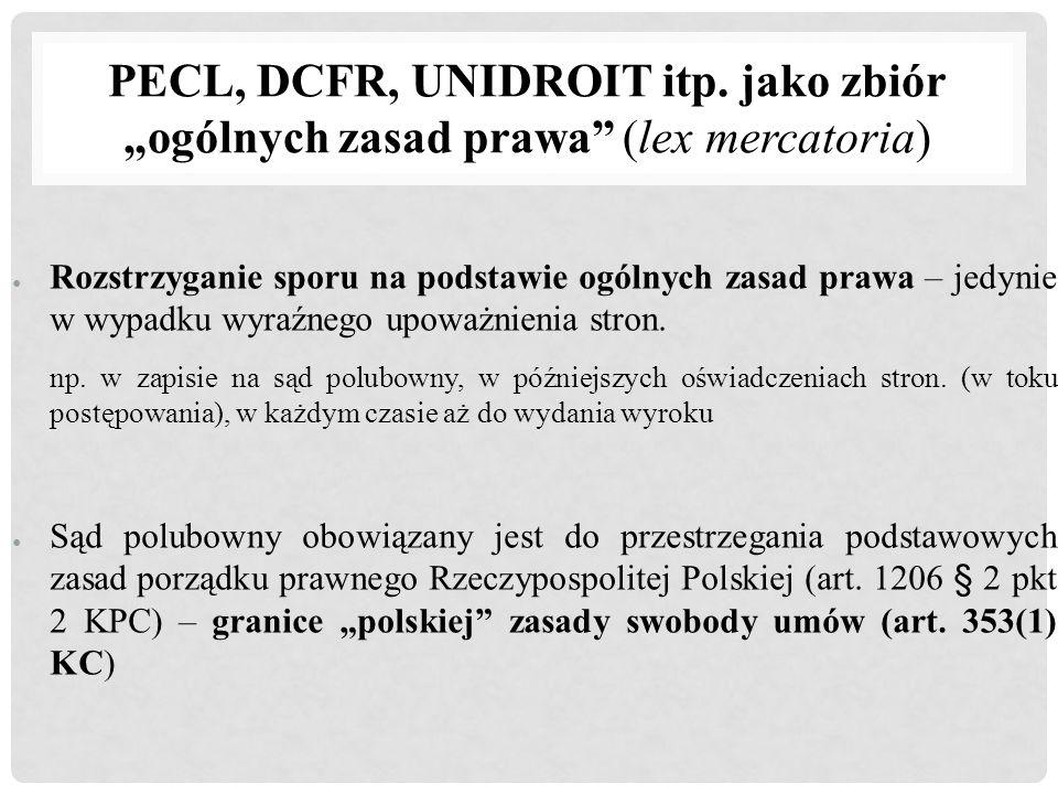 """PECL, DCFR, UNIDROIT itp. jako zbiór """"ogólnych zasad prawa"""" (lex mercatoria) ● Rozstrzyganie sporu na podstawie ogólnych zasad prawa – jedynie w wypad"""