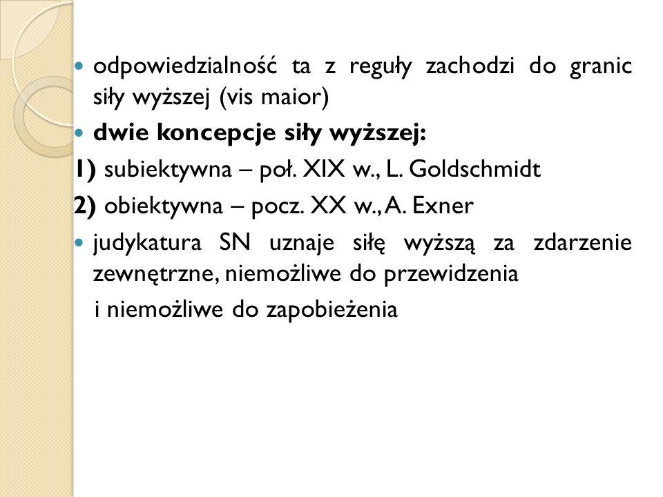 odpowiedzialność ta z reguły zachodzi do granic siły wyższej (vis maior) dwie koncepcje siły wyższej: 1) subiektywna – poł. XIX w., L. Goldschmidt 2)