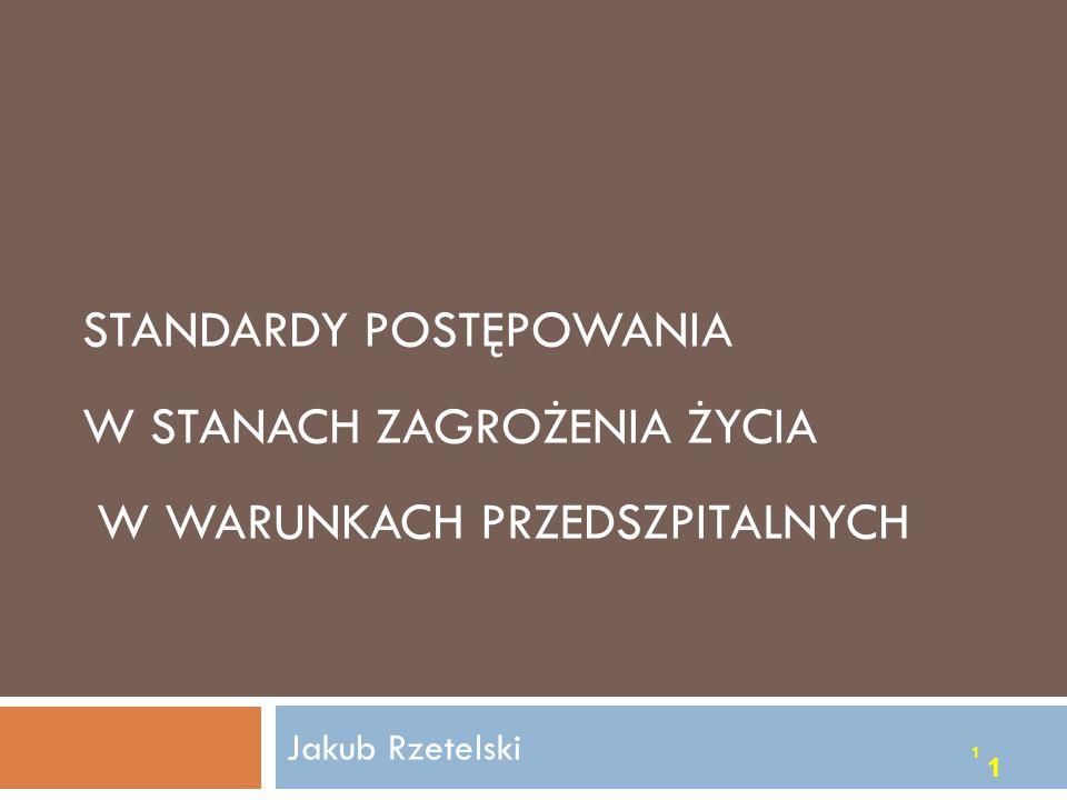 STANDARDY POSTĘPOWANIA W STANACH ZAGROŻENIA ŻYCIA W WARUNKACH PRZEDSZPITALNYCH 1 1 Jakub Rzetelski