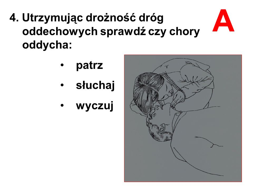 4. Utrzymując drożność dróg oddechowych sprawdź czy chory oddycha: patrz słuchaj wyczuj A