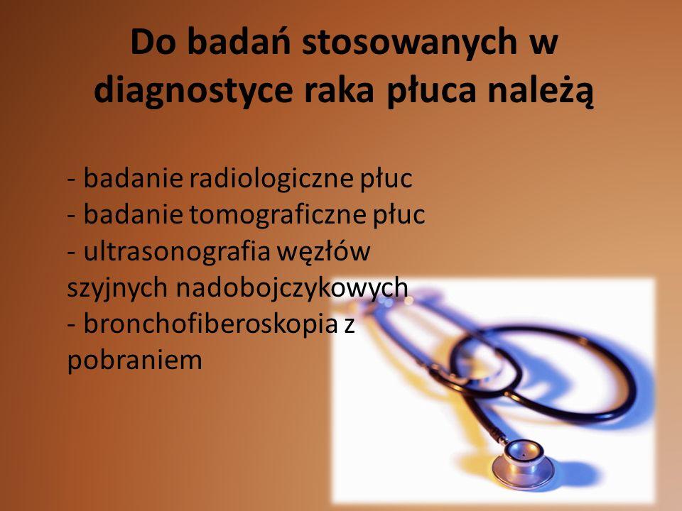 Do badań stosowanych w diagnostyce raka płuca należą - badanie radiologiczne płuc - badanie tomograficzne płuc - ultrasonografia węzłów szyjnych nadobojczykowych - bronchofiberoskopia z pobraniem