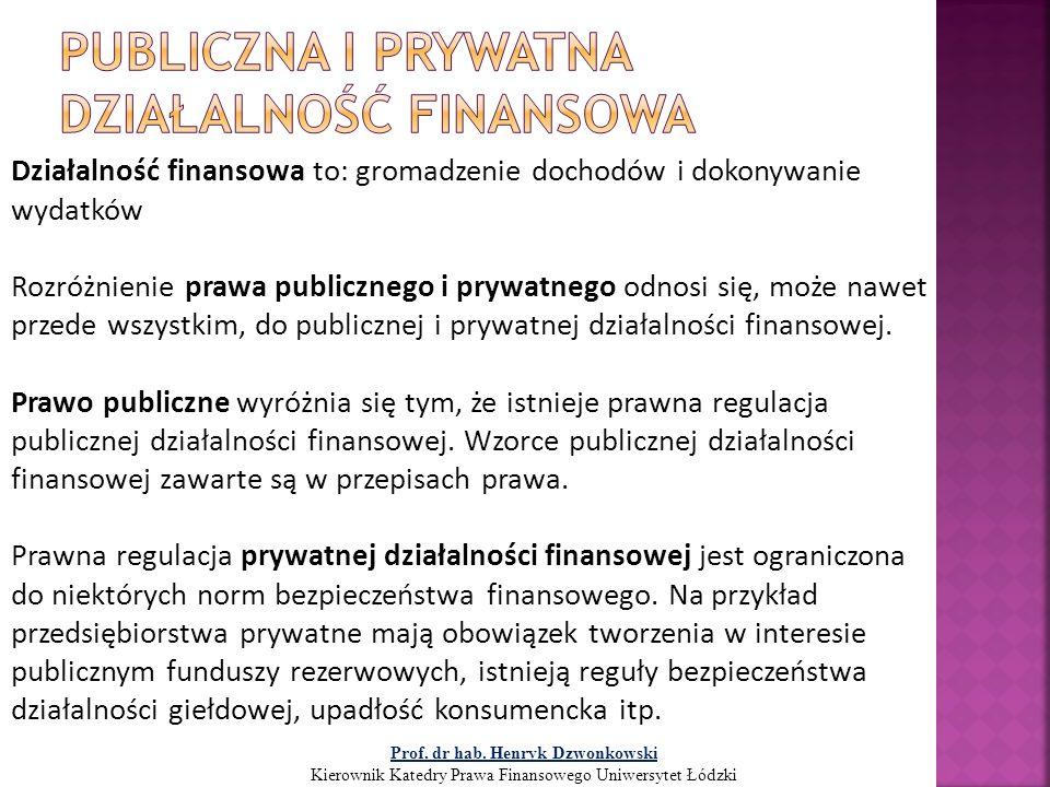 Publiczna działalność finansowa: gromadzenie dochodów publicznych dokonywanie wydatków publicznych Zakres prawa finansowego wyznacza treść regulacji obejmującej publiczną działalność finansową Prof.