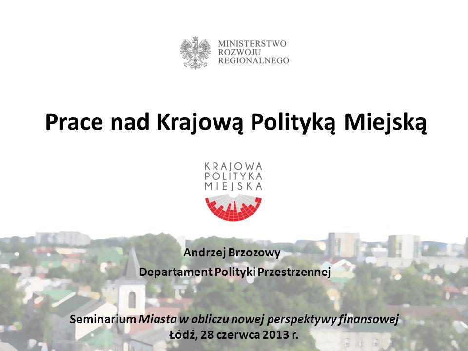 Prace nad Krajową Polityką Miejską Andrzej Brzozowy Departament Polityki Przestrzennej Seminarium Miasta w obliczu nowej perspektywy finansowej Łódź,
