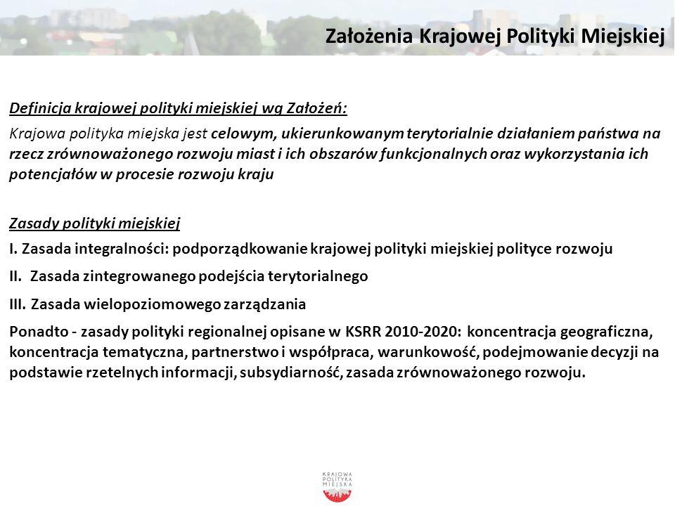 Założenia Krajowej Polityki Miejskiej Najważniejsze wyzwania dla Polski w zakresie rozwoju miast i procesów urbanizacji w perspektywie do roku 2020 ● Wykorzystanie potencjału głównych ośrodków miejskich i ich obszarów funkcjonalnych do kreowania wzrostu i zatrudnienia oraz zdynamizowania rozwoju kraju ● Wykorzystanie potencjału miast w procesach rozwoju regionalnego na obszarach problemowych o znaczeniu krajowym ● Przeciwdziałanie degradacji społeczno-gospodarczej i przestrzennej obszarów zurbanizowanych ● Poprawa ładu przestrzennego na obszarach miejskich i powstrzymanie żywiołowej suburbanizacji ● Poprawa jakości zarządzania i współpracy na obszarach miejskich, w tym w obszarach funkcjonalnych miast ● Wyzwania horyzontalne, które w specyficzny sposób ujawniają się w miastach ● Infrastruktura transportowa, w tym transport publiczny na obszarach miejskich ● Stały monitoring zjawisk społeczno-przestrzennych w obszarach miejskich