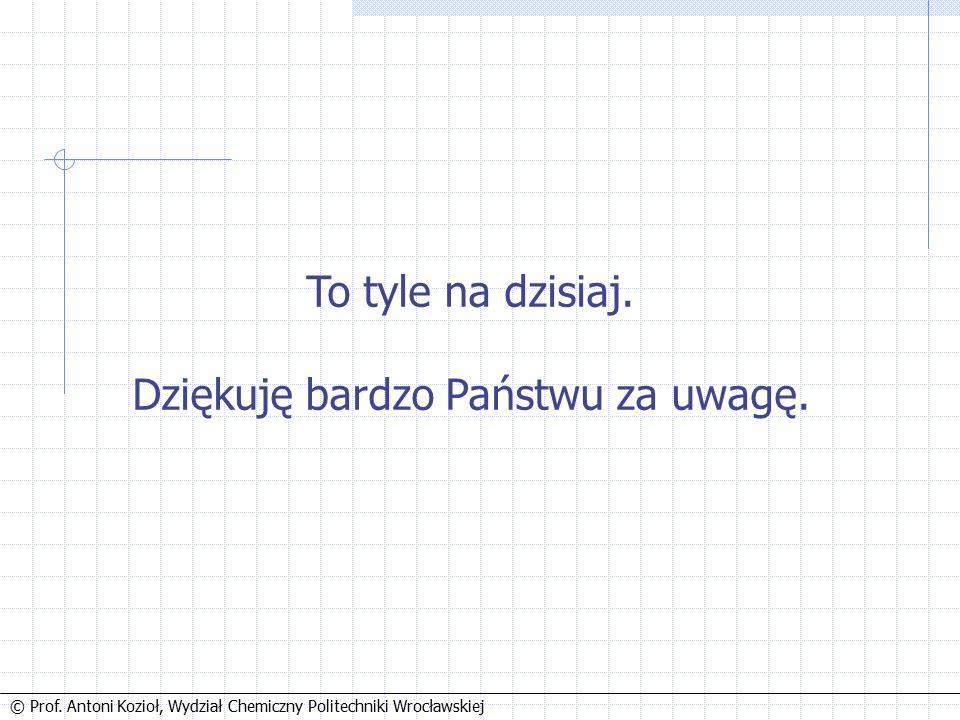 © Prof. Antoni Kozioł, Wydział Chemiczny Politechniki Wrocławskiej To tyle na dzisiaj.