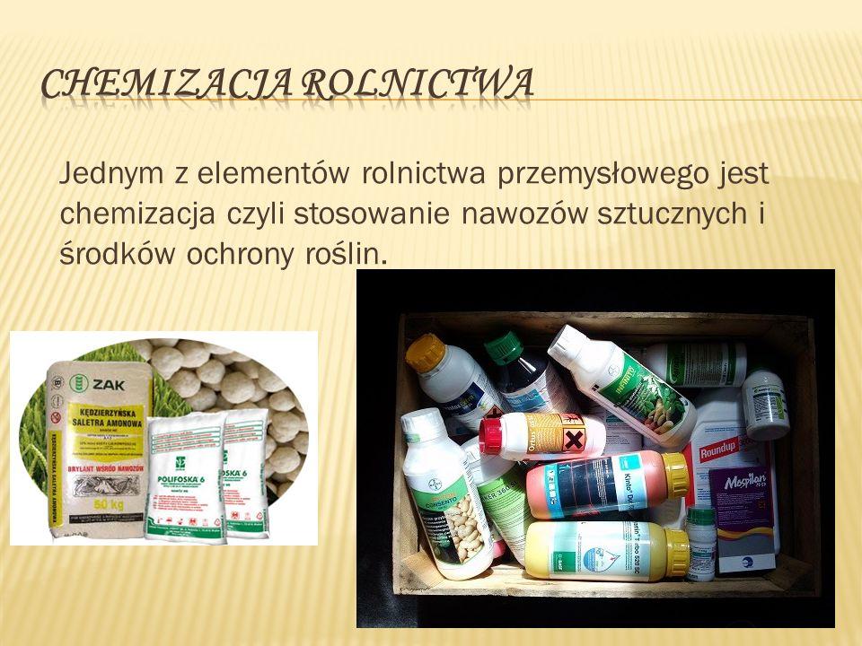 Jednym z elementów rolnictwa przemysłowego jest chemizacja czyli stosowanie nawozów sztucznych i środków ochrony roślin.