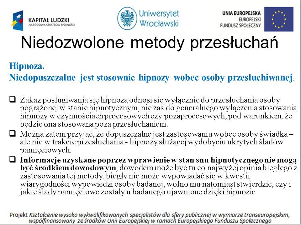Niedozwolone metody przesłuchań Hipnoza. Niedopuszczalne jest stosownie hipnozy wobec osoby przesłuchiwanej.  Zakaz posługiwania się hipnozą odnosi s