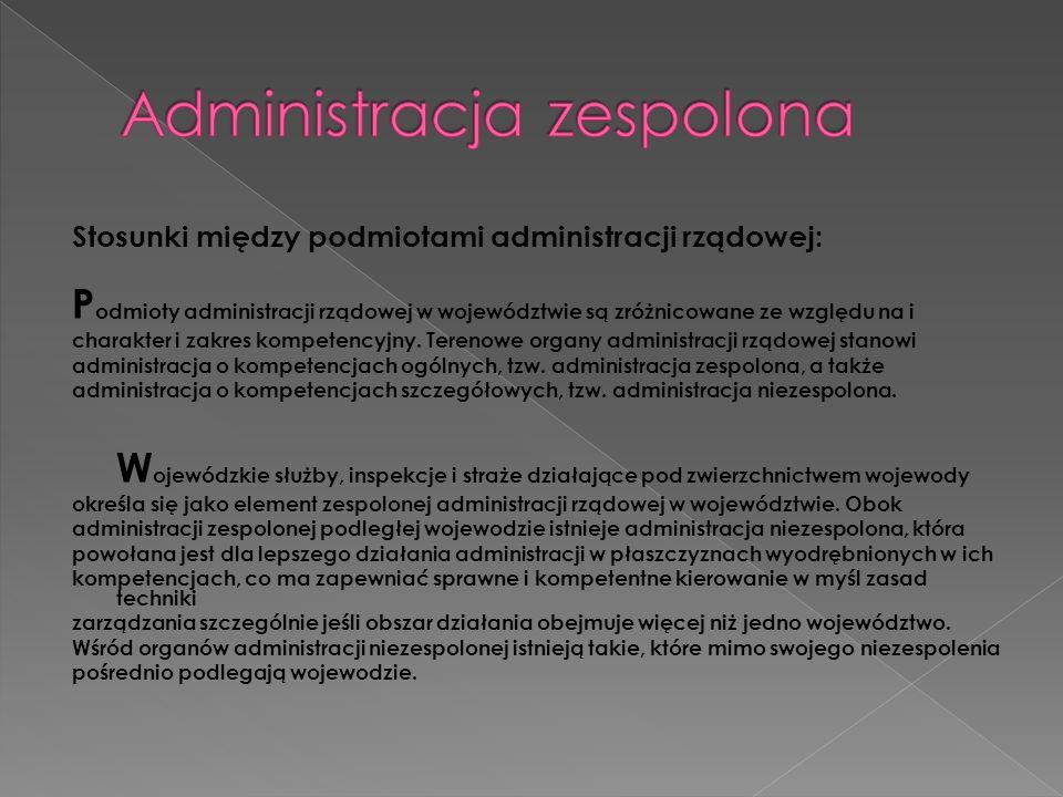 Stosunki między podmiotami administracji rządowej: P odmioty administracji rządowej w województwie są zróżnicowane ze względu na i charakter i zakres