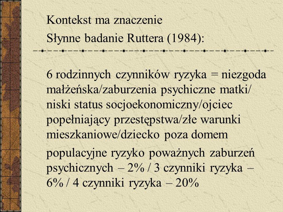 Kontekst ma znaczenie Słynne badanie Ruttera (1984): 6 rodzinnych czynników ryzyka = niezgoda małżeńska/zaburzenia psychiczne matki/ niski status socj