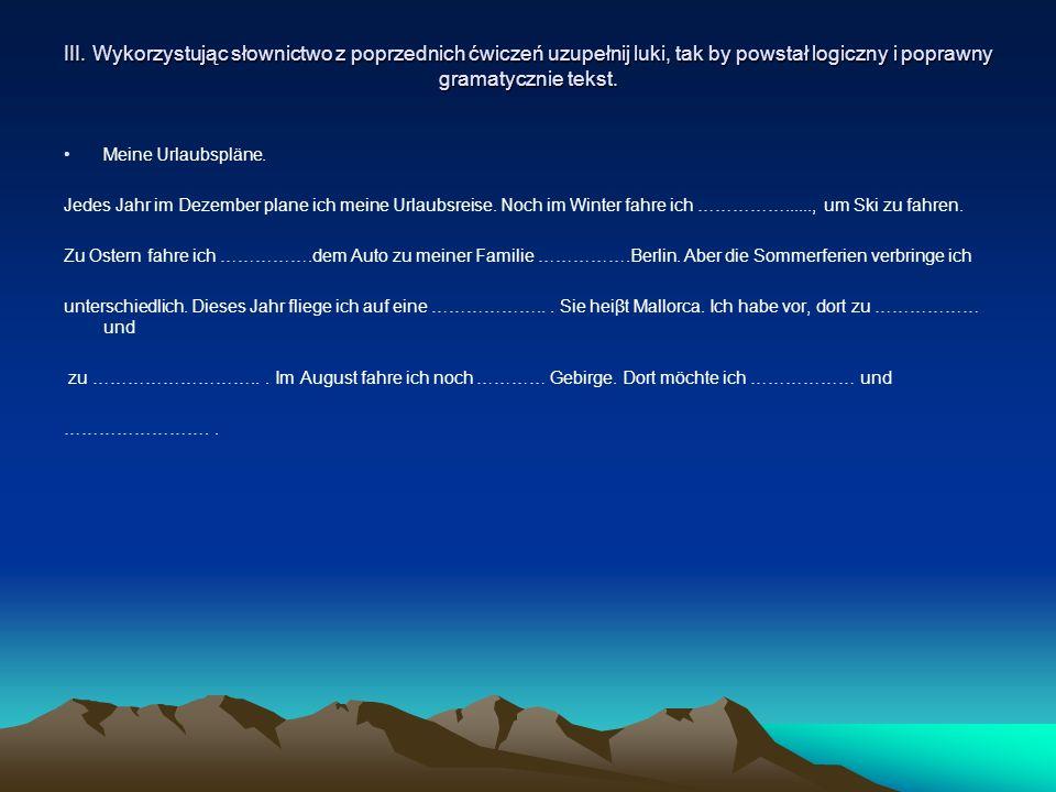 III. Wykorzystując słownictwo z poprzednich ćwiczeń uzupełnij luki, tak by powstał logiczny i poprawny gramatycznie tekst. Meine Urlaubspläne. Jedes J