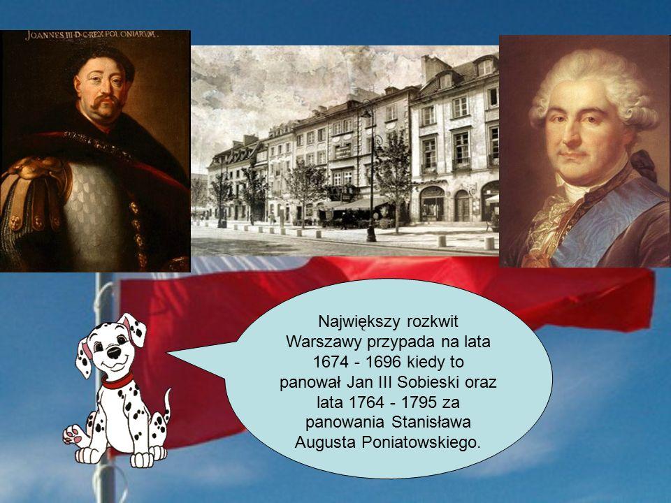 Największy rozkwit Warszawy przypada na lata 1674 - 1696 kiedy to panował Jan III Sobieski oraz lata 1764 - 1795 za panowania Stanisława Augusta Poniatowskiego.